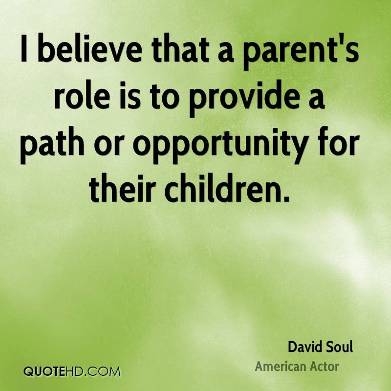 I believe that a parent's role is to provide a path or opportunity for their children.