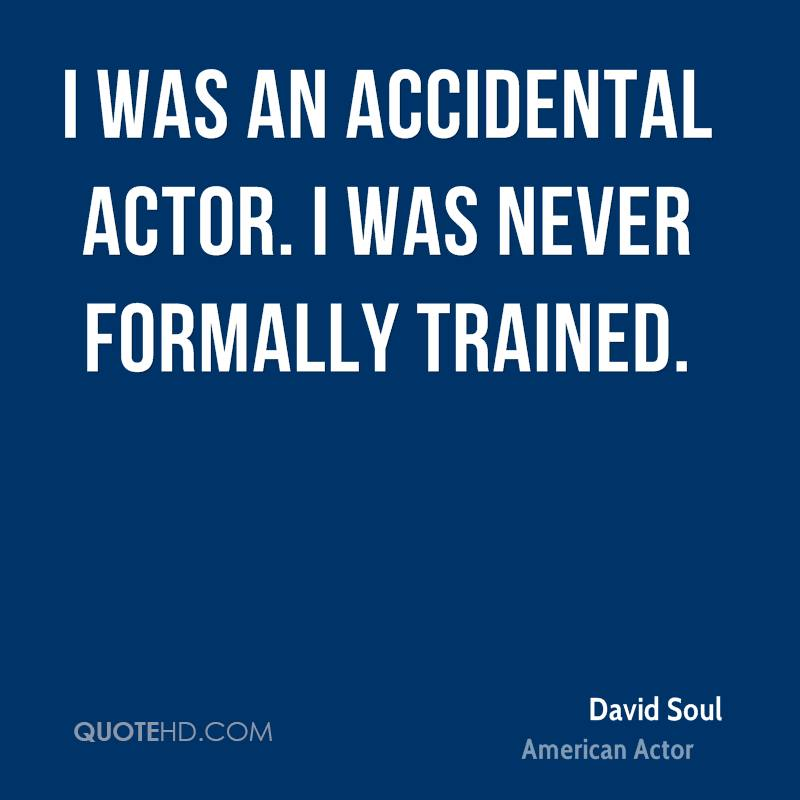 I was an accidental actor. I was never formally trained.