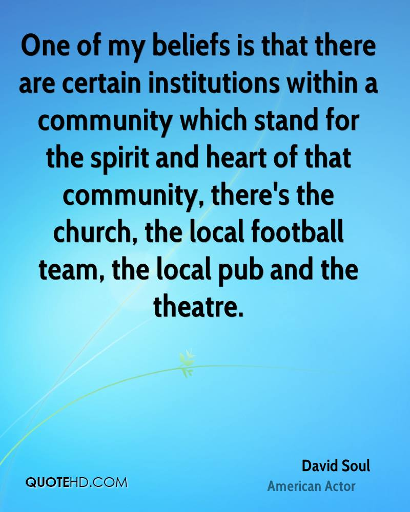 One of my beliefs is that there are certain institutions within a community which stand for the spirit and heart of that community, there's the church, the local football team, the local pub and the theatre.