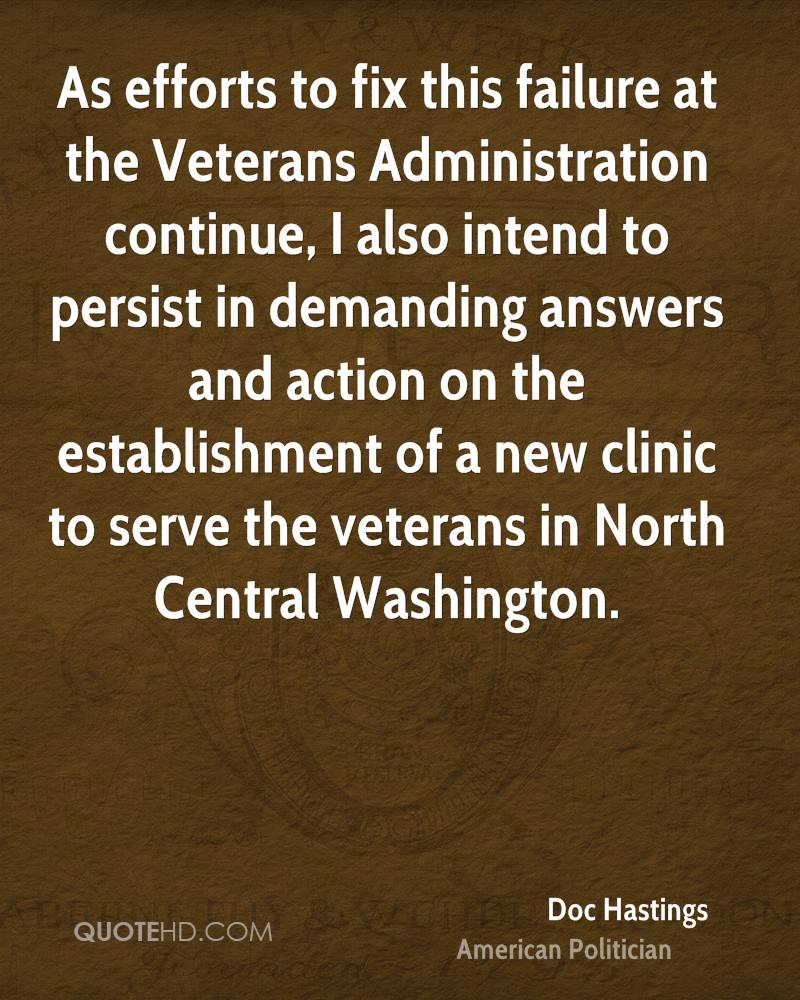 As efforts to fix this failure at the Veterans Administration continue, I also intend to persist in demanding answers and action on the establishment of a new clinic to serve the veterans in North Central Washington.