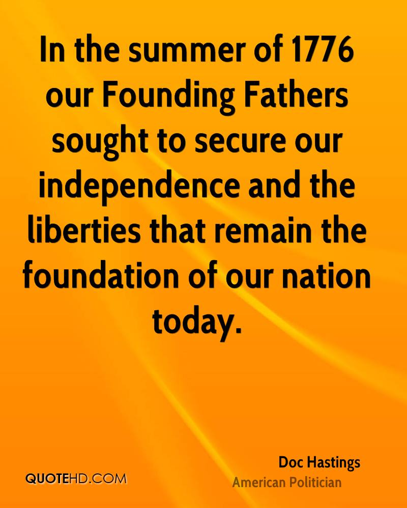 In the summer of 1776 our Founding Fathers sought to secure our independence and the liberties that remain the foundation of our nation today.