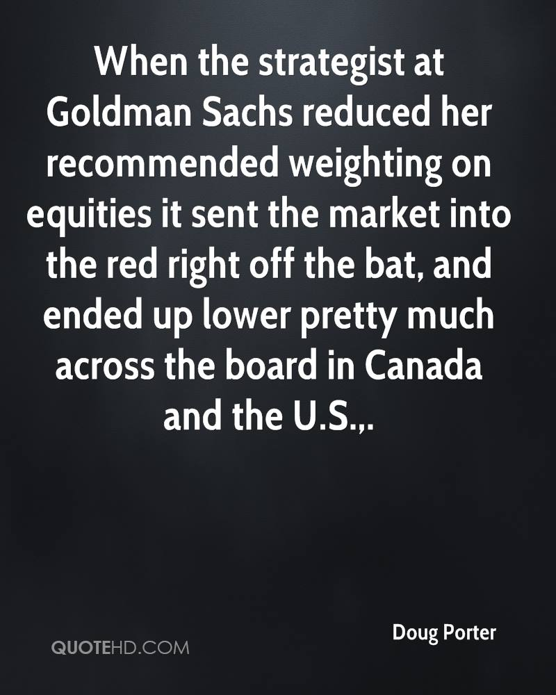 When the strategist at Goldman Sachs reduced her recommended weighting on equities it sent the market into the red right off the bat, and ended up lower pretty much across the board in Canada and the U.S..