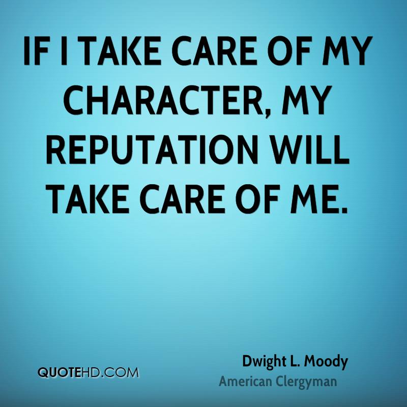 If I take care of my character, my reputation will take care of me.