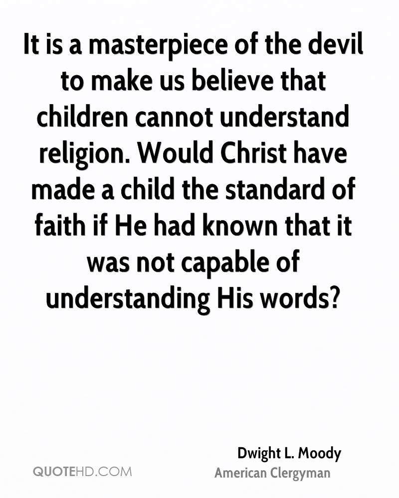 It is a masterpiece of the devil to make us believe that children cannot understand religion. Would Christ have made a child the standard of faith if He had known that it was not capable of understanding His words?