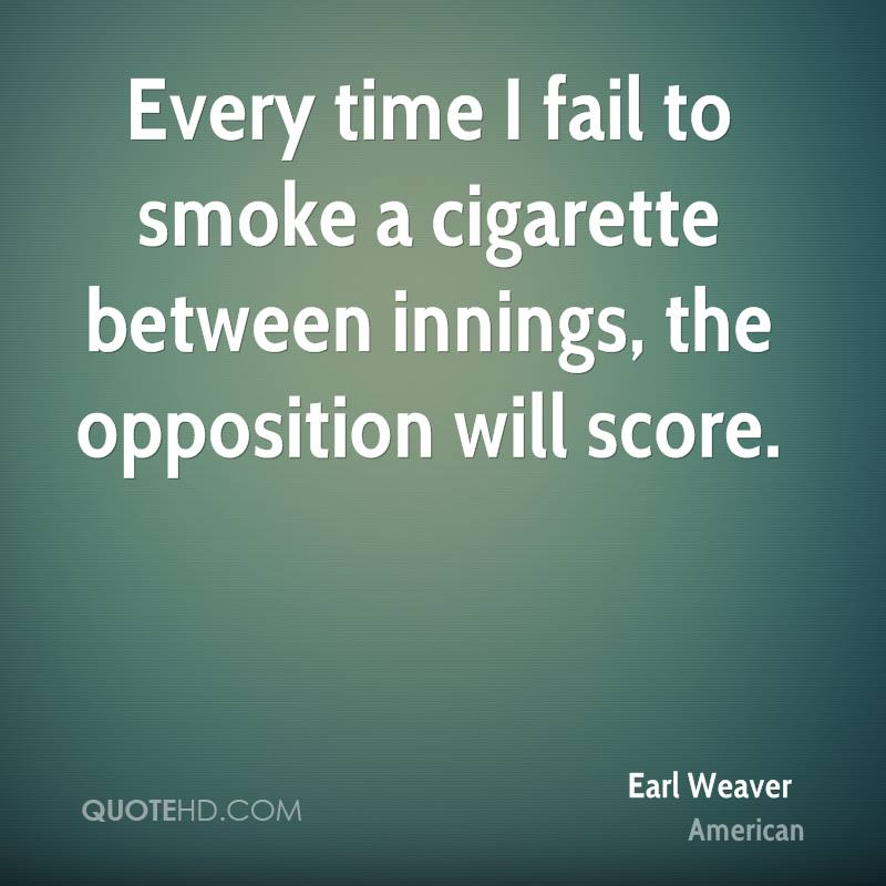 Every time I fail to smoke a cigarette between innings, the opposition will score.