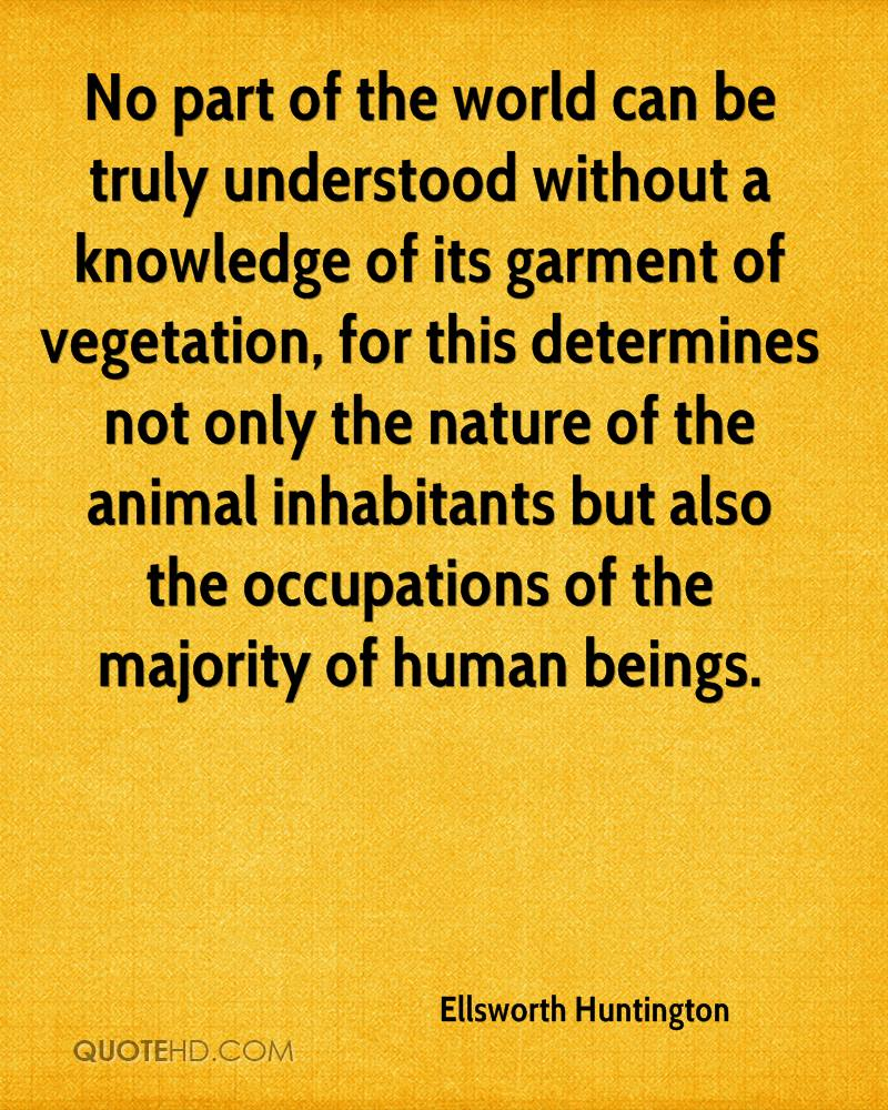 No part of the world can be truly understood without a knowledge of its garment of vegetation, for this determines not only the nature of the animal inhabitants but also the occupations of the majority of human beings.