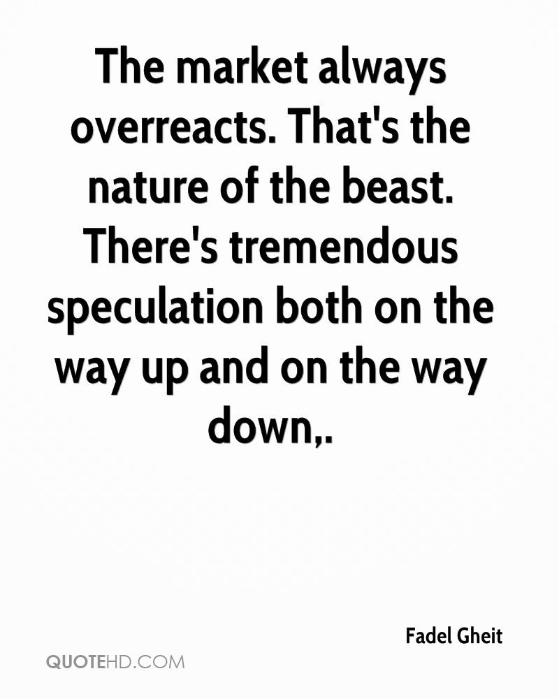 The market always overreacts. That's the nature of the beast. There's tremendous speculation both on the way up and on the way down.