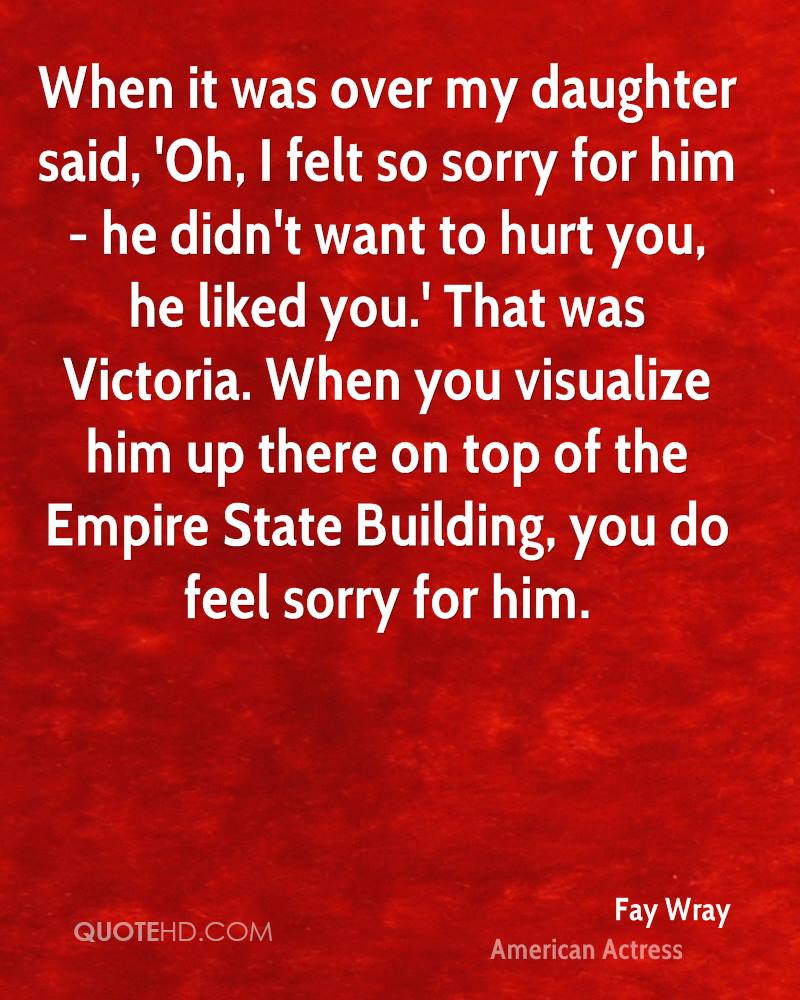 When it was over my daughter said, 'Oh, I felt so sorry for him - he didn't want to hurt you, he liked you.' That was Victoria. When you visualize him up there on top of the Empire State Building, you do feel sorry for him.