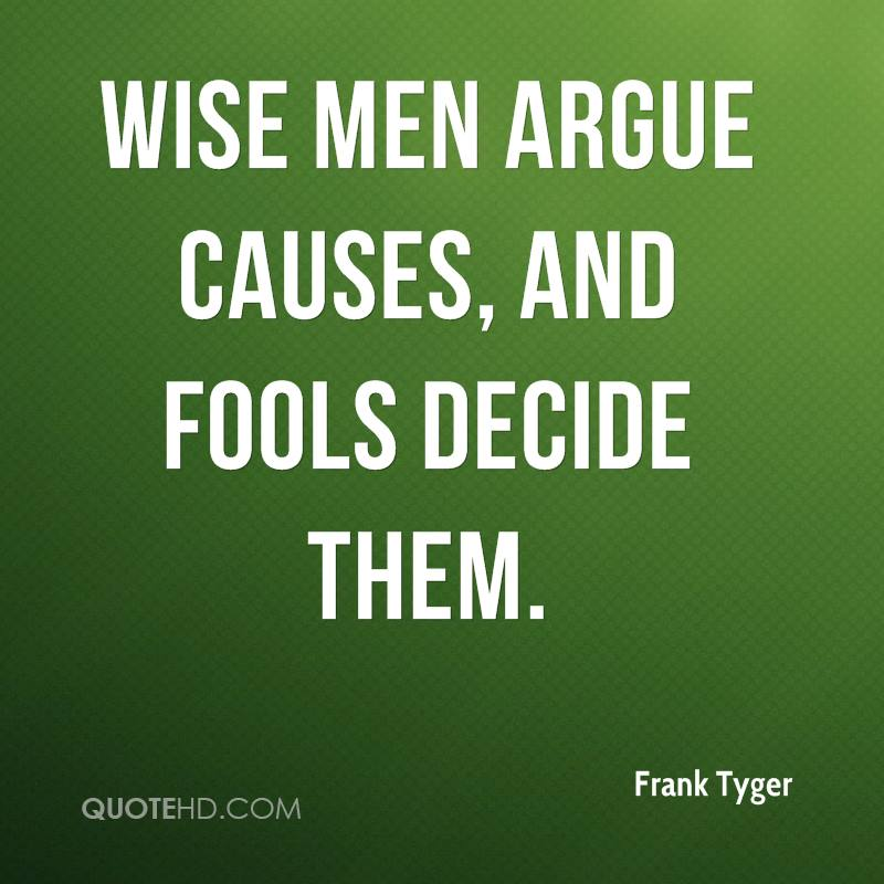 Wise men argue causes, and fools decide them.