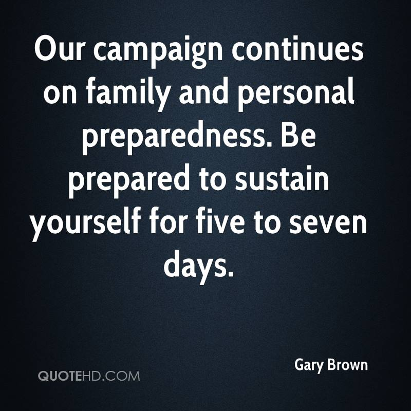 Our campaign continues on family and personal preparedness. Be prepared to sustain yourself for five to seven days.
