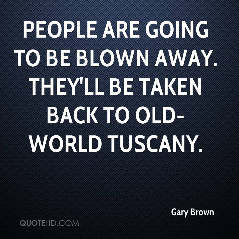 People are going to be blown away. They'll be taken back to old-world Tuscany.