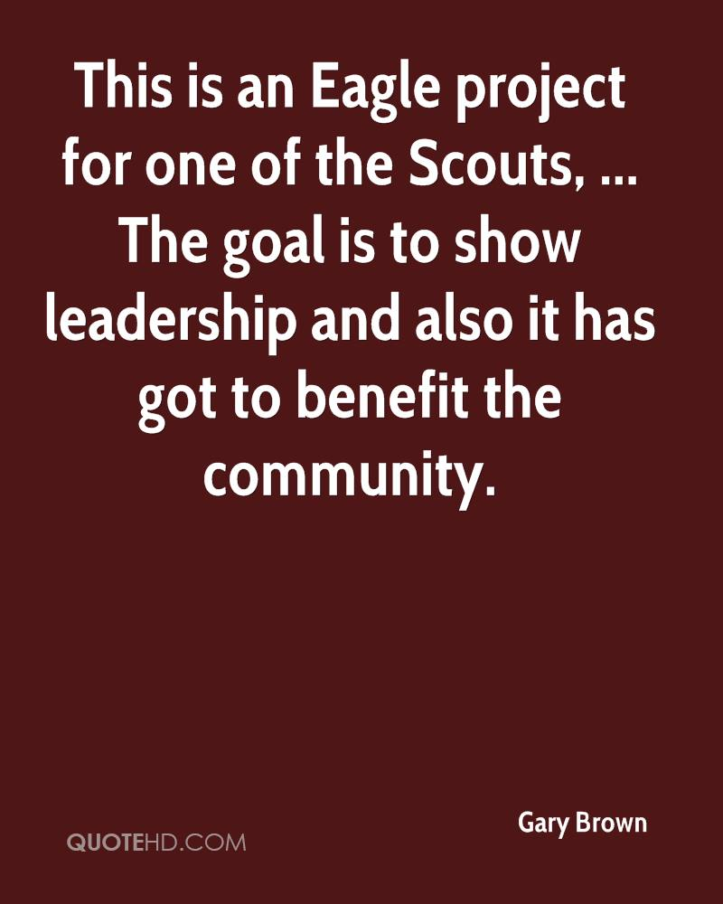 This is an Eagle project for one of the Scouts, ... The goal is to show leadership and also it has got to benefit the community.