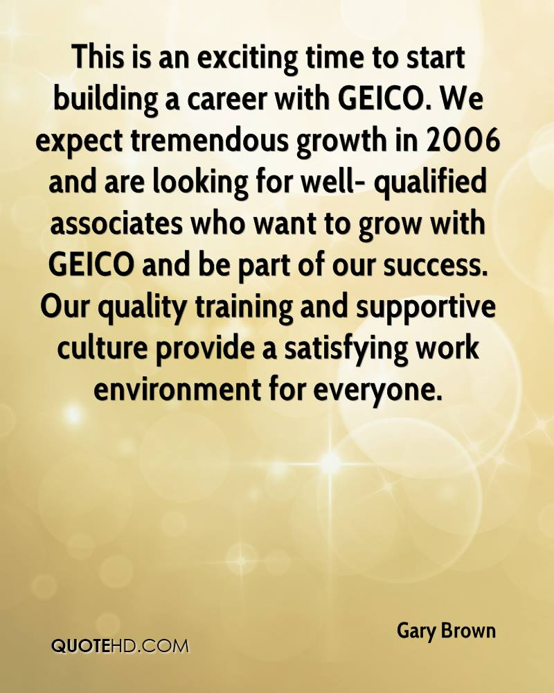 This is an exciting time to start building a career with GEICO. We expect tremendous growth in 2006 and are looking for well- qualified associates who want to grow with GEICO and be part of our success. Our quality training and supportive culture provide a satisfying work environment for everyone.