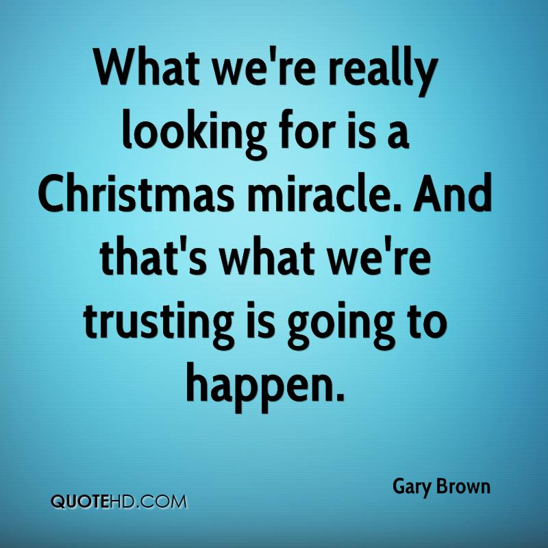 What we're really looking for is a Christmas miracle. And that's what we're trusting is going to happen.