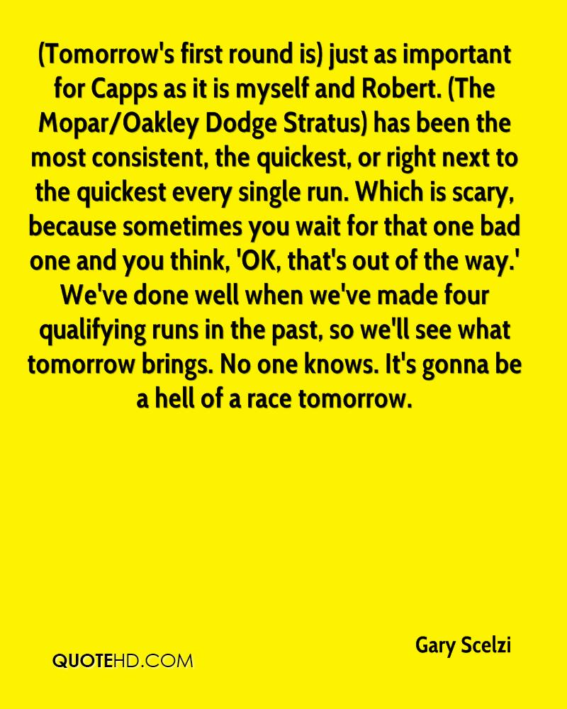 (Tomorrow's first round is) just as important for Capps as it is myself and Robert. (The Mopar/Oakley Dodge Stratus) has been the most consistent, the quickest, or right next to the quickest every single run. Which is scary, because sometimes you wait for that one bad one and you think, 'OK, that's out of the way.' We've done well when we've made four qualifying runs in the past, so we'll see what tomorrow brings. No one knows. It's gonna be a hell of a race tomorrow.