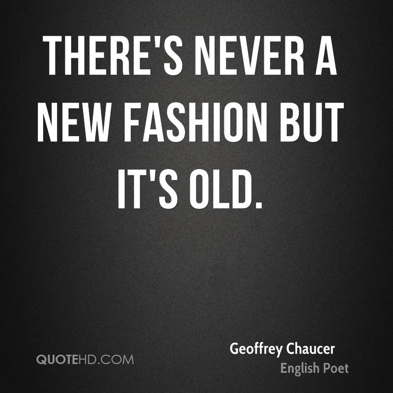 There's never a new fashion but it's old.