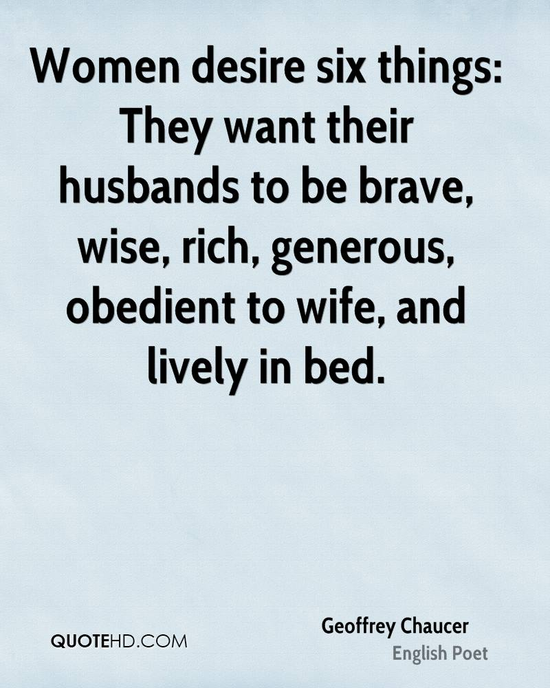 Women desire six things: They want their husbands to be brave, wise, rich, generous, obedient to wife, and lively in bed.