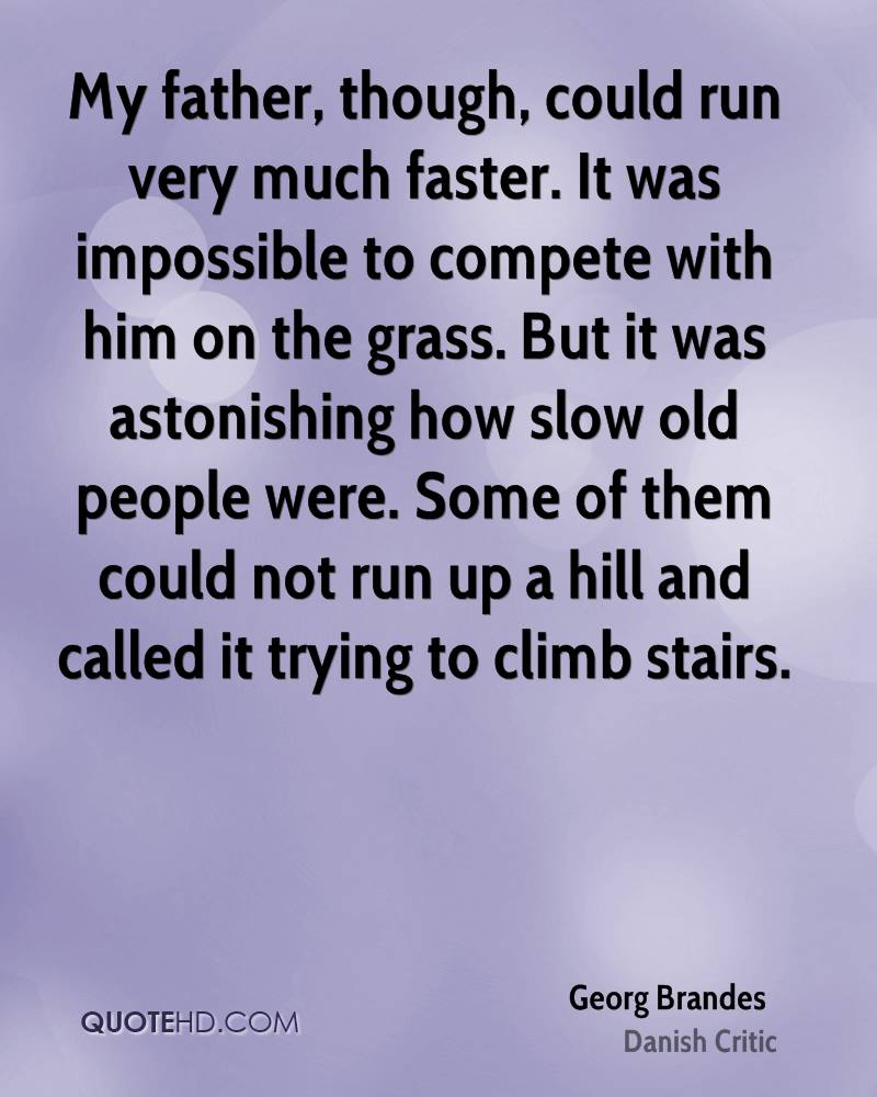 My father, though, could run very much faster. It was impossible to compete with him on the grass. But it was astonishing how slow old people were. Some of them could not run up a hill and called it trying to climb stairs.