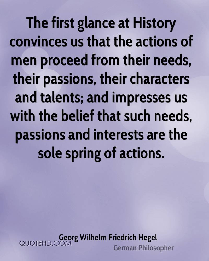 The first glance at History convinces us that the actions of men proceed from their needs, their passions, their characters and talents; and impresses us with the belief that such needs, passions and interests are the sole spring of actions.