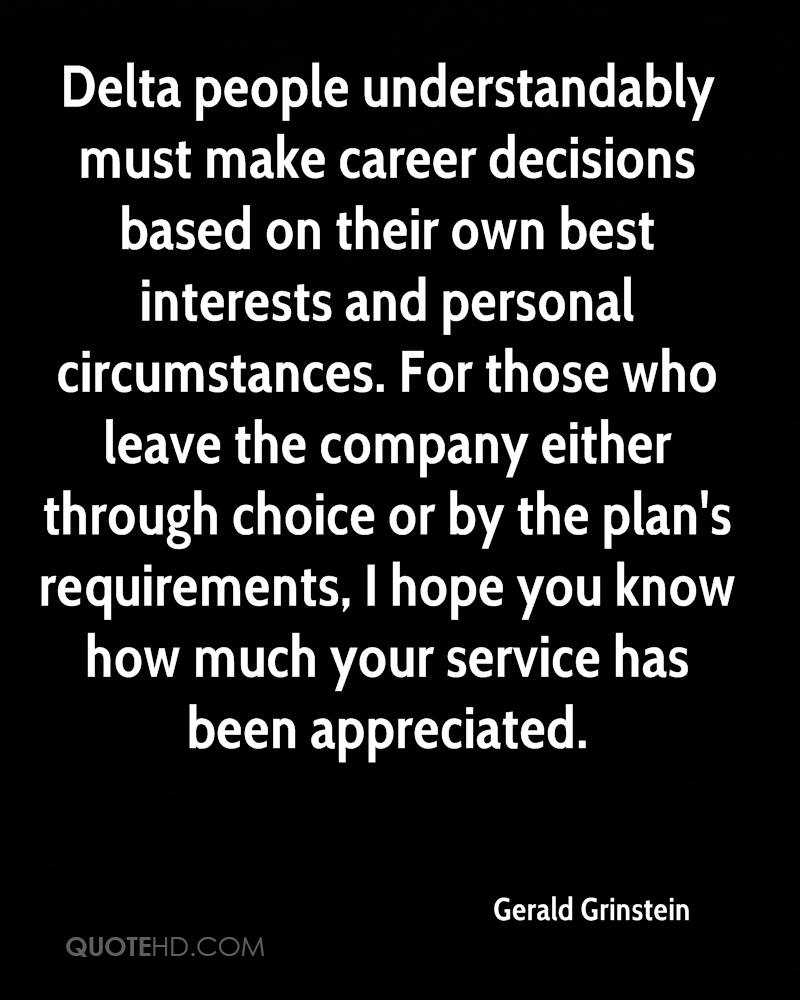 Delta people understandably must make career decisions based on their own best interests and personal circumstances. For those who leave the company either through choice or by the plan's requirements, I hope you know how much your service has been appreciated.
