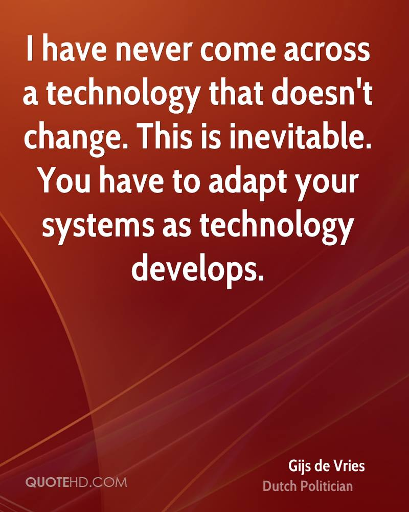 I have never come across a technology that doesn't change. This is inevitable. You have to adapt your systems as technology develops.
