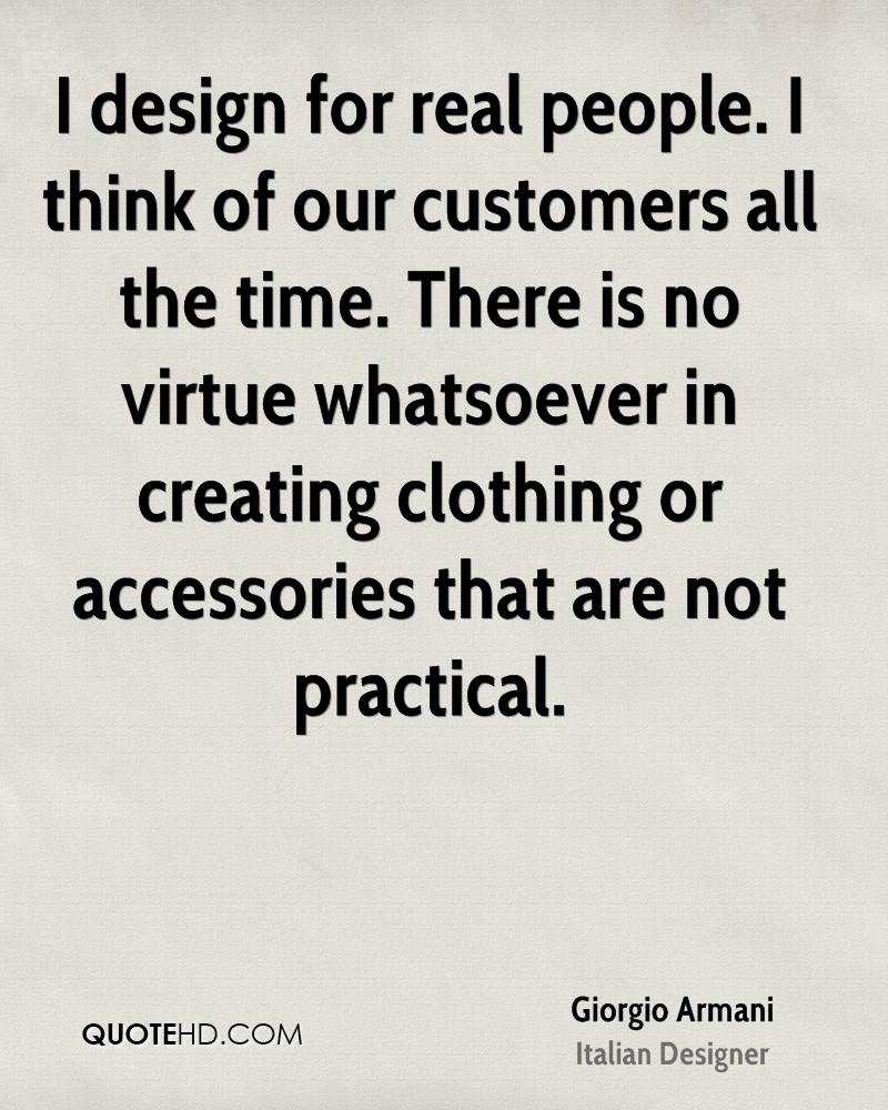 I design for real people. I think of our customers all the time. There is no virtue whatsoever in creating clothing or accessories that are not practical.