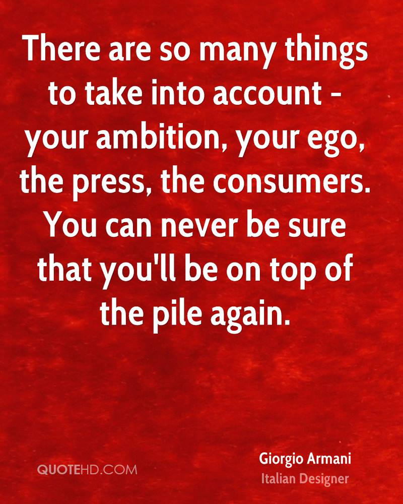 There are so many things to take into account - your ambition, your ego, the press, the consumers. You can never be sure that you'll be on top of the pile again.