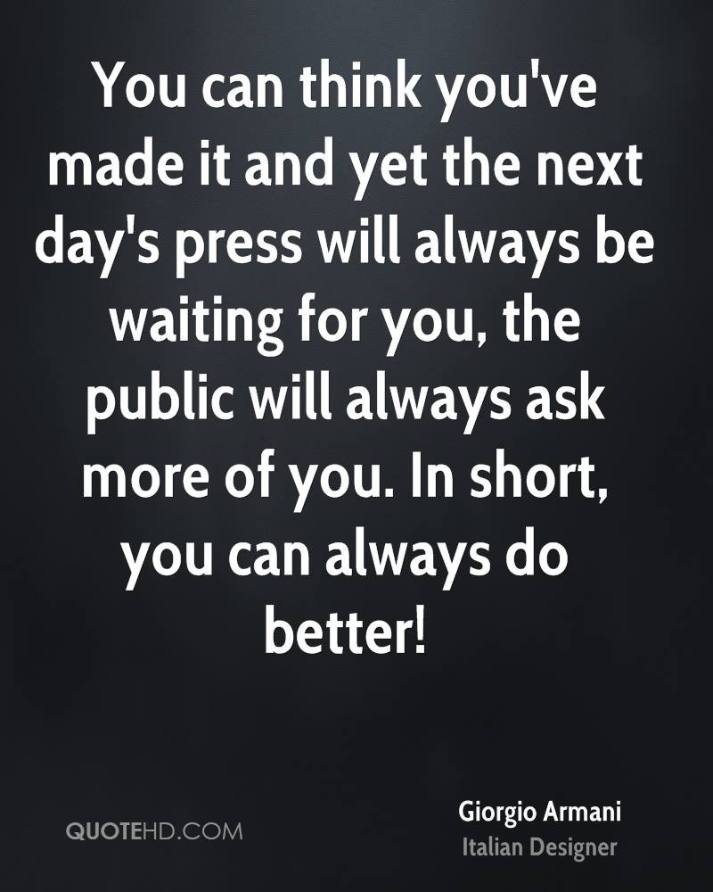 You can think you've made it and yet the next day's press will always be waiting for you, the public will always ask more of you. In short, you can always do better!