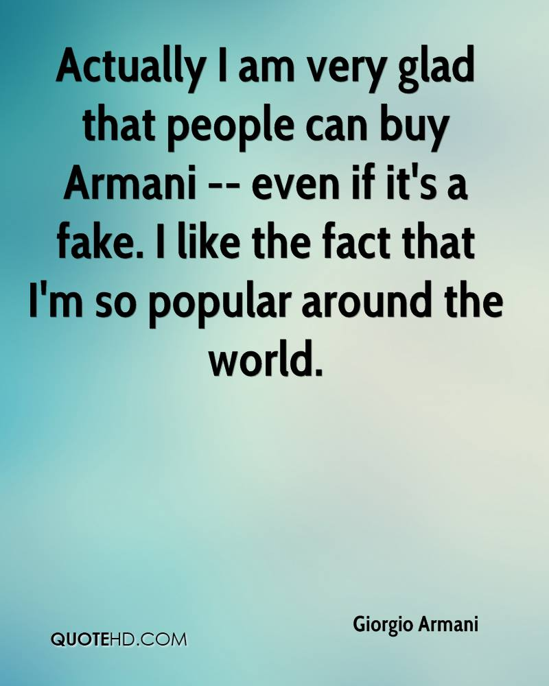 Actually I am very glad that people can buy Armani -- even if it's a fake. I like the fact that I'm so popular around the world.