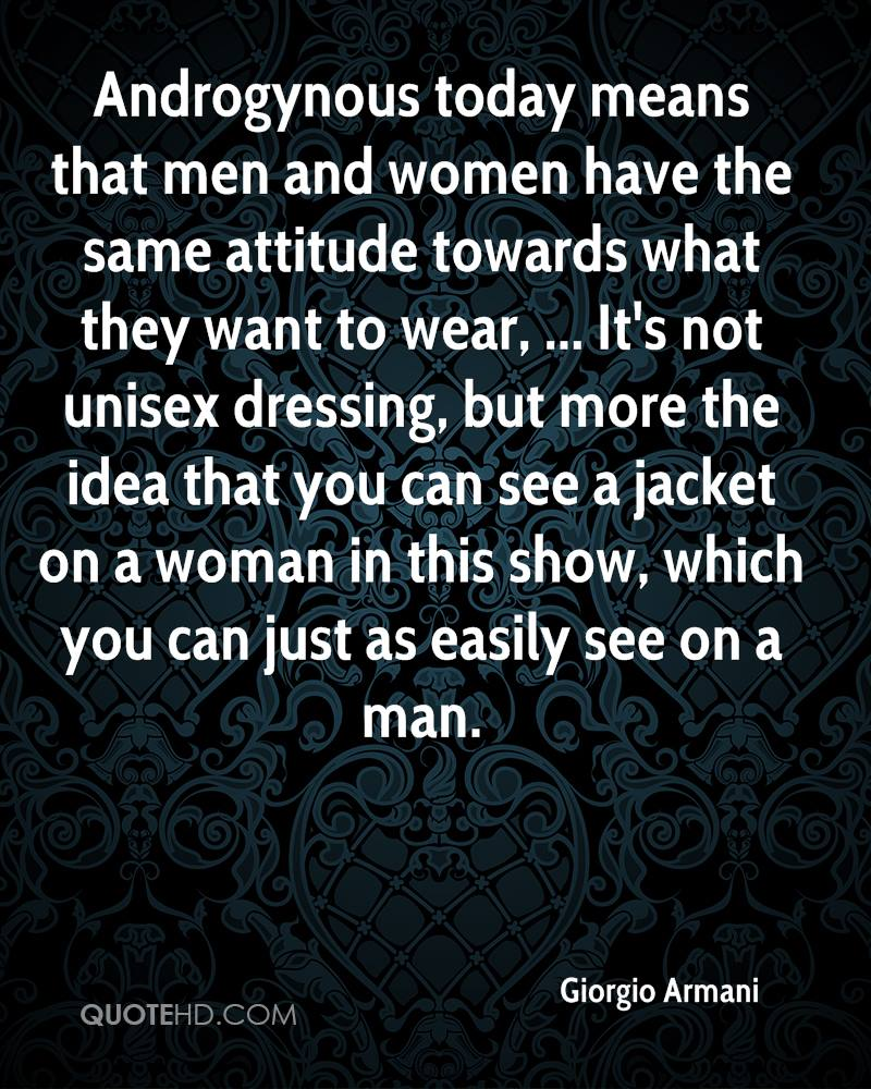 Androgynous today means that men and women have the same attitude towards what they want to wear, ... It's not unisex dressing, but more the idea that you can see a jacket on a woman in this show, which you can just as easily see on a man.