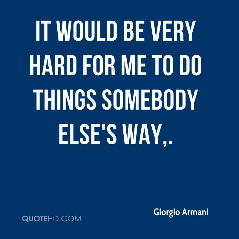 It would be very hard for me to do things somebody else's way.