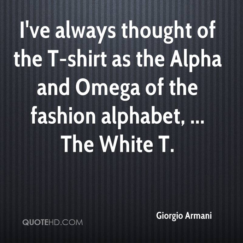 I've always thought of the T-shirt as the Alpha and Omega of the fashion alphabet, ... The White T.