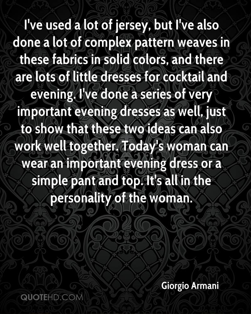 I've used a lot of jersey, but I've also done a lot of complex pattern weaves in these fabrics in solid colors, and there are lots of little dresses for cocktail and evening. I've done a series of very important evening dresses as well, just to show that these two ideas can also work well together. Today's woman can wear an important evening dress or a simple pant and top. It's all in the personality of the woman.