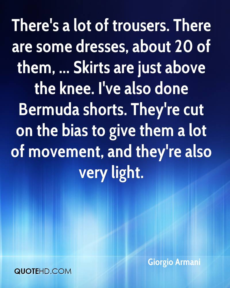There's a lot of trousers. There are some dresses, about 20 of them, ... Skirts are just above the knee. I've also done Bermuda shorts. They're cut on the bias to give them a lot of movement, and they're also very light.
