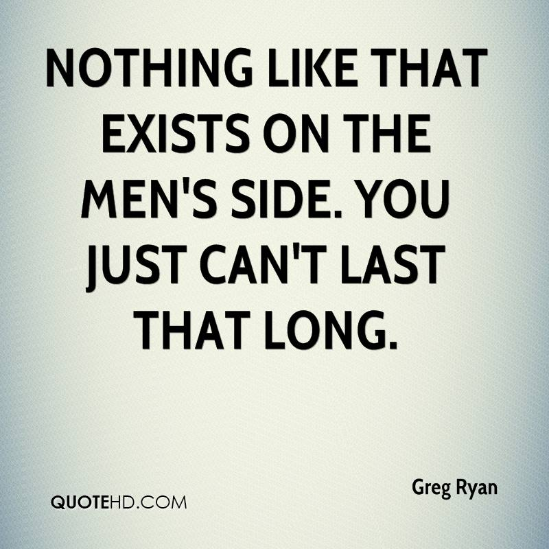 Nothing like that exists on the men's side. You just can't last that long.