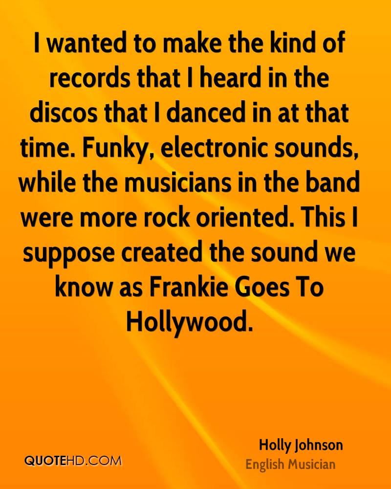 I wanted to make the kind of records that I heard in the discos that I danced in at that time. Funky, electronic sounds, while the musicians in the band were more rock oriented. This I suppose created the sound we know as Frankie Goes To Hollywood.