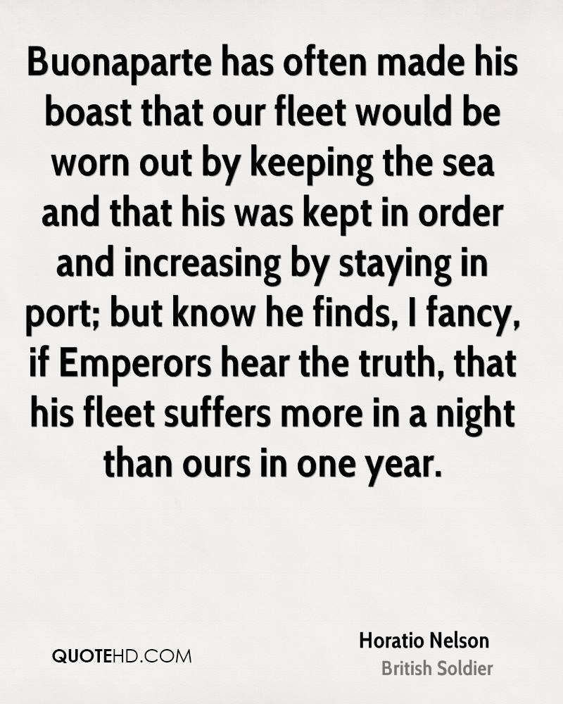 Buonaparte has often made his boast that our fleet would be worn out by keeping the sea and that his was kept in order and increasing by staying in port; but know he finds, I fancy, if Emperors hear the truth, that his fleet suffers more in a night than ours in one year.