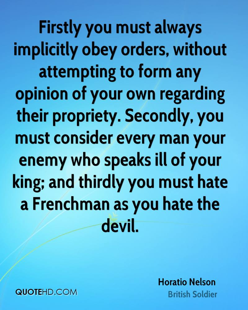 Firstly you must always implicitly obey orders, without attempting to form any opinion of your own regarding their propriety. Secondly, you must consider every man your enemy who speaks ill of your king; and thirdly you must hate a Frenchman as you hate the devil.