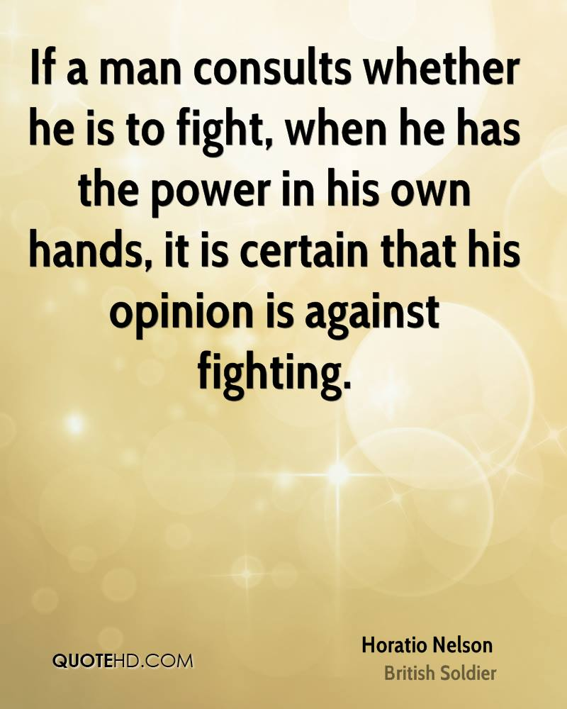 If a man consults whether he is to fight, when he has the power in his own hands, it is certain that his opinion is against fighting.