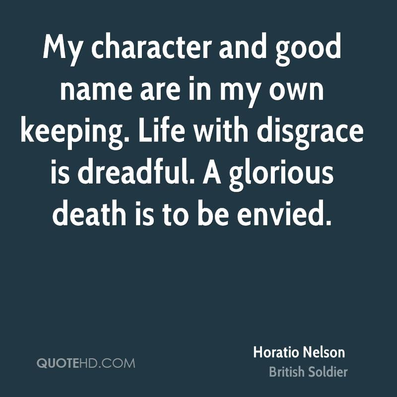 My character and good name are in my own keeping. Life with disgrace is dreadful. A glorious death is to be envied.