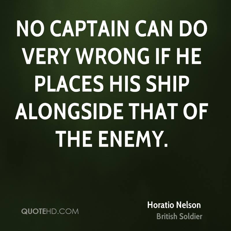 No captain can do very wrong if he places his ship alongside that of the enemy.