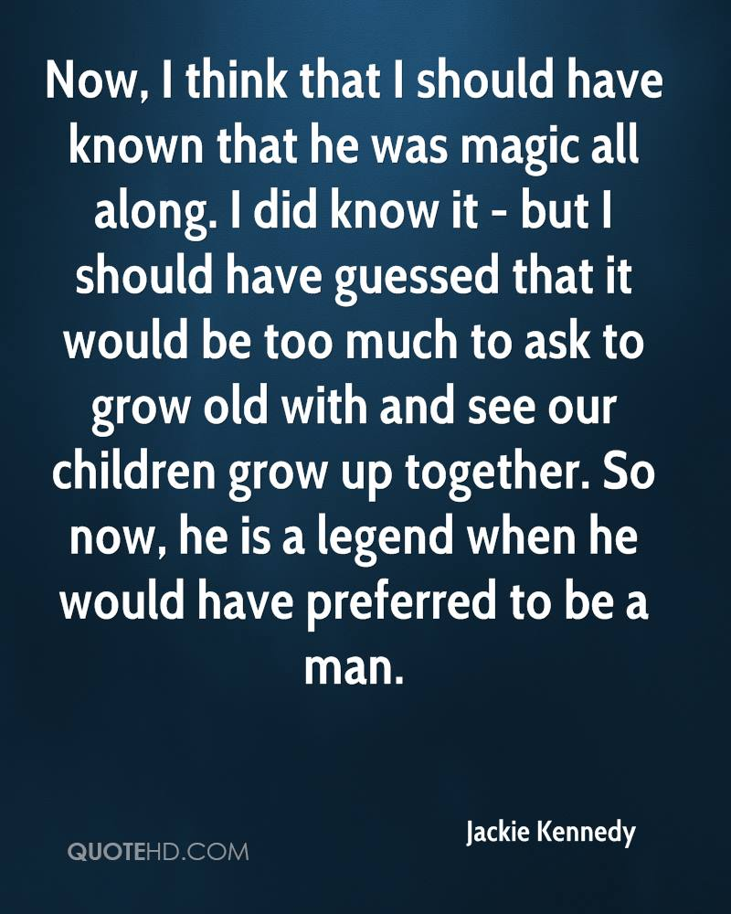 Now, I think that I should have known that he was magic all along. I did know it - but I should have guessed that it would be too much to ask to grow old with and see our children grow up together. So now, he is a legend when he would have preferred to be a man.
