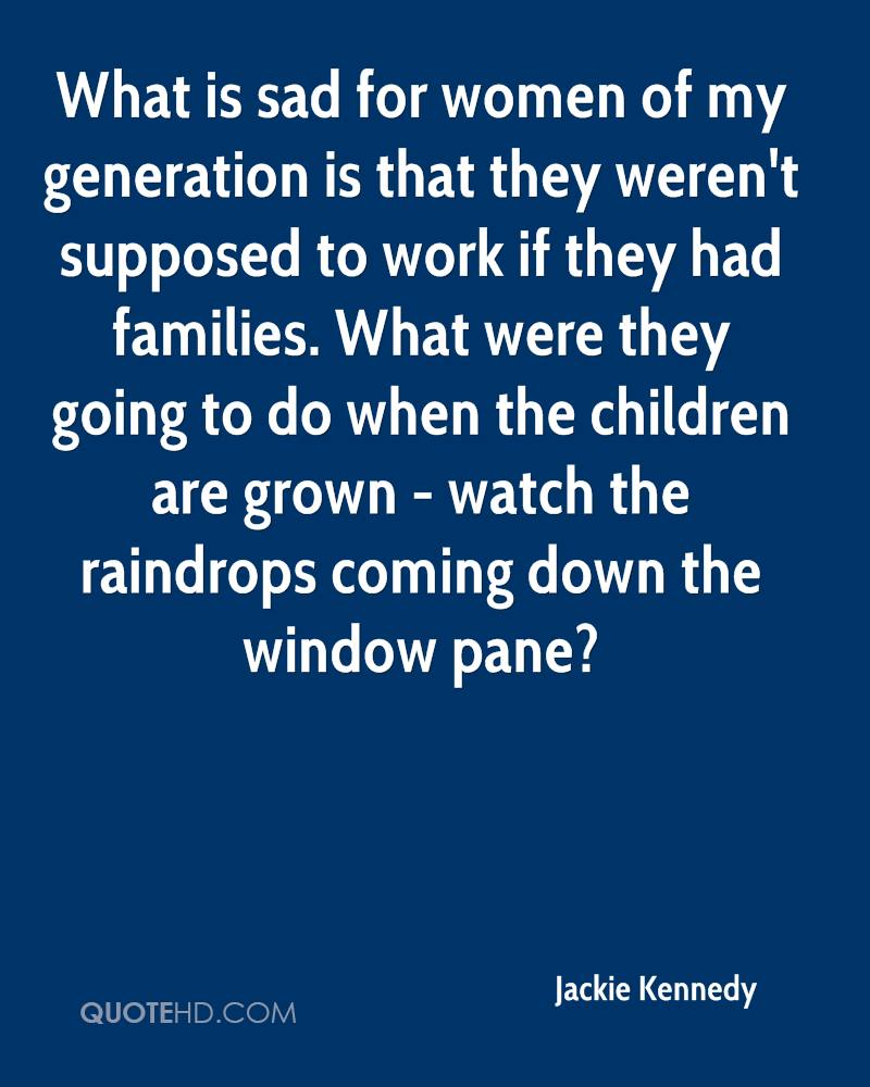 What is sad for women of my generation is that they weren't supposed to work if they had families. What were they going to do when the children are grown - watch the raindrops coming down the window pane?