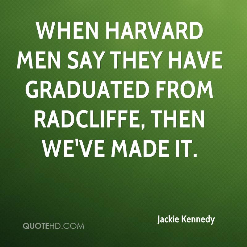 When Harvard men say they have graduated from Radcliffe, then we've made it.
