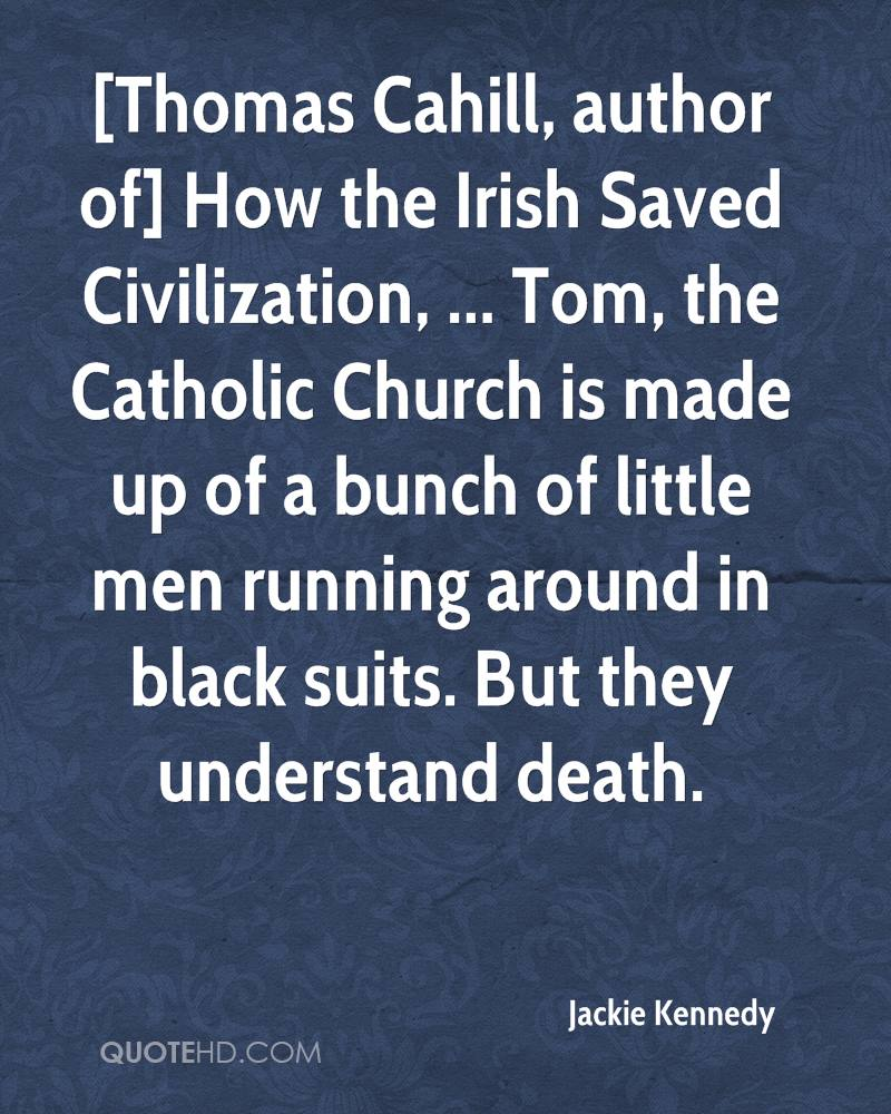 [Thomas Cahill, author of] How the Irish Saved Civilization, ... Tom, the Catholic Church is made up of a bunch of little men running around in black suits. But they understand death.