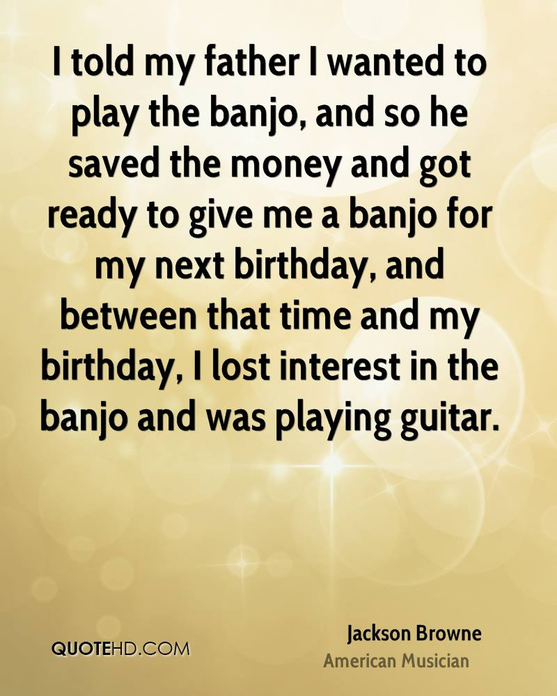 I told my father I wanted to play the banjo, and so he saved the money and got ready to give me a banjo for my next birthday, and between that time and my birthday, I lost interest in the banjo and was playing guitar.