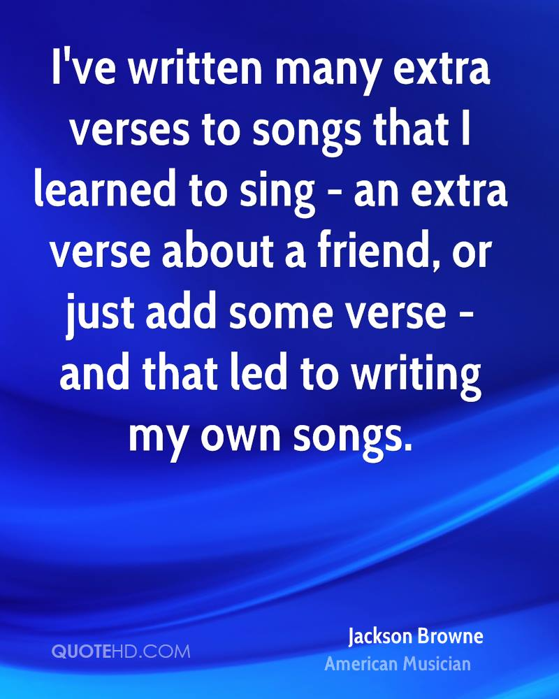 I've written many extra verses to songs that I learned to sing - an extra verse about a friend, or just add some verse - and that led to writing my own songs.