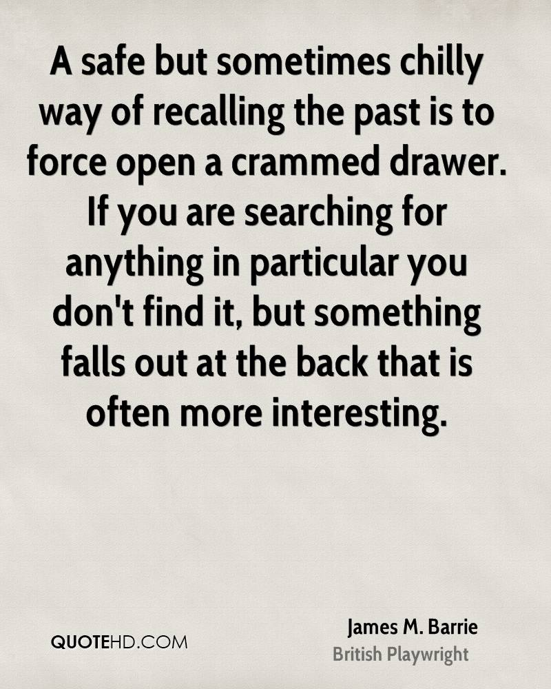 A safe but sometimes chilly way of recalling the past is to force open a crammed drawer. If you are searching for anything in particular you don't find it, but something falls out at the back that is often more interesting.