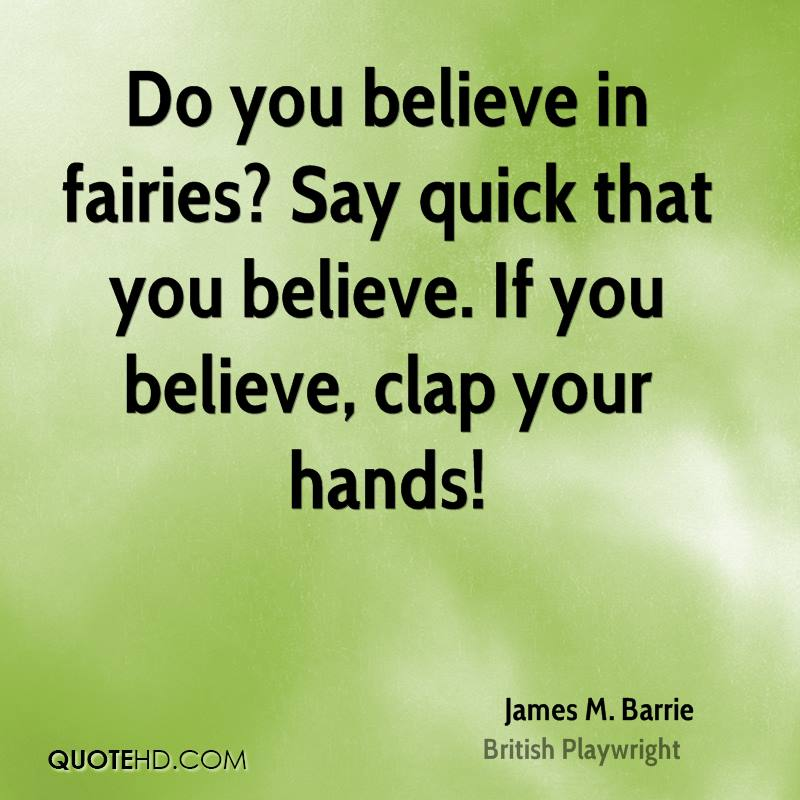 Do you believe in fairies? Say quick that you believe. If you believe, clap your hands!