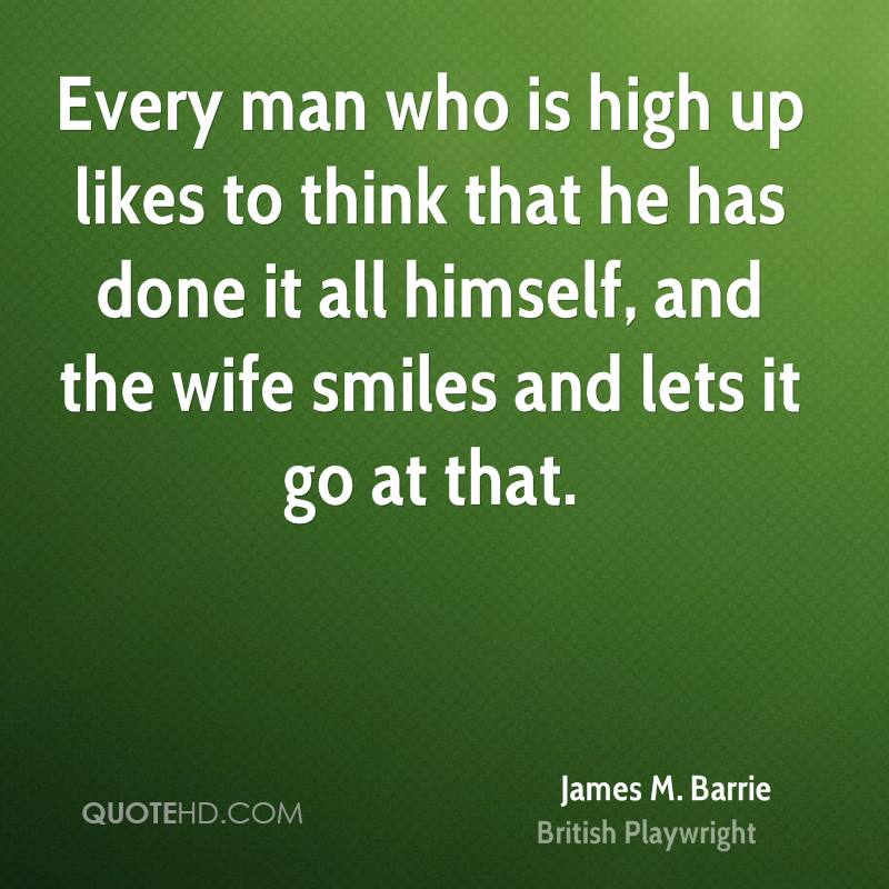 Every man who is high up likes to think that he has done it all himself, and the wife smiles and lets it go at that.